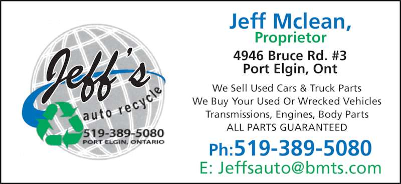 Jeff's Auto Recycle (519-389-5080) - Display Ad - Proprietor 4946 Bruce Rd. #3 Port Elgin, Ont Ph:519-389-5080 We Sell Used Cars & Truck Parts We Buy Your Used Or Wrecked Vehicles Transmissions, Engines, Body Parts ALL PARTS GUARANTEED Jeff Mclean,