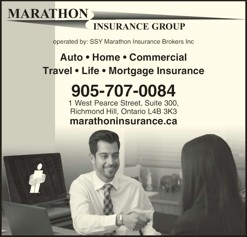 Marathon Insurance Group (905-707-0084) - Display Ad - marathoninsurance.ca 905-707-0084 1 West Pearce Street, Suite 300, Richmond Hill, Ontario L4B 3K3 operated by: SSY Marathon Insurance Brokers Inc Auto • Home • Commercial Travel • Life • Mortgage Insurance