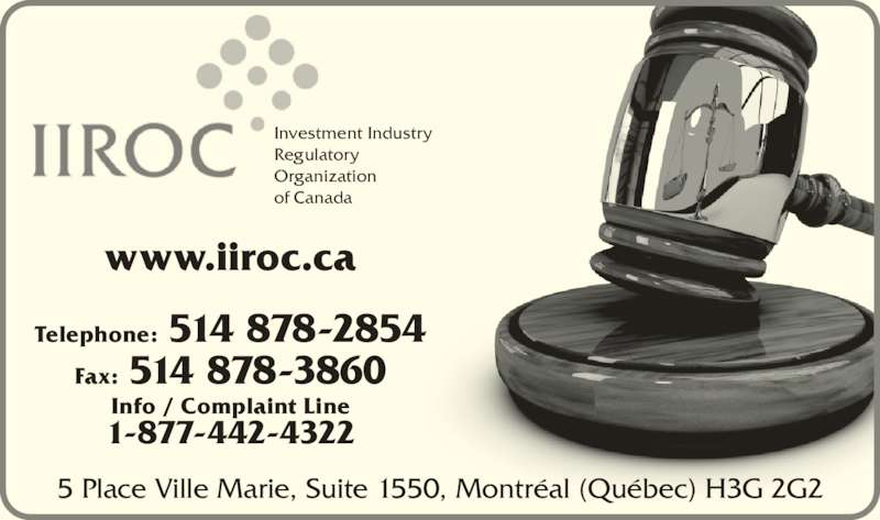 Investment Industry Regulatory Organization of Canada (514-878-2854) - Display Ad - Investment Industry  Regulatory Organization  of Canada Telephone: 514 878-2854 Fax: 514 878-3860 Info / Complaint Line 1-877-442-4322 5 Place Ville Marie, Suite 1550, Montréal (Québec) H3G 2G2 www.iiroc.ca