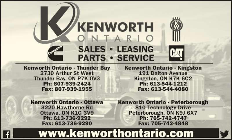 Kenworth Ontario (613-736-9292) - Display Ad - www.kenworthontario.com SALES • LEASING PARTS • SERVICE Kenworth Ontario - Thunder Bay 2730 Arthur St West Thunder Bay, ON P7K 0V3 Ph: 807-939-2424 Fax: 807-939-1955 Kenworth Ontario - Kingston 191 Dalton Avenue Kingston, ON K7K 6C2 Ph: 613-544-1212 Fax: 613-544-4080 Kenworth Ontario - Ottawa 3220 Hawthorne Rd Ottawa, ON K1G 3V9 Ph: 613-736-9292 Fax: 613-736-9290 Kenworth Ontario - Peterborough 810 Technology Drive Peterborough, ON K9J 6X7 Ph: 705-742-4747 Fax: 705-742-4848