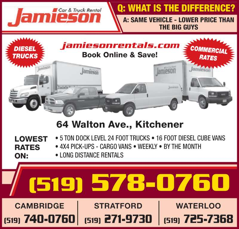Jamieson Car and Truck Rental (519-578-0760) - Display Ad - jamiesonrentals.com Book Online & Save! Q: WHAT IS THE DIFFERENCE? (519) 578-0760 64 Walton Ave., Kitchener LOWEST RATES ON: • 5 TON DOCK LEVEL 24 FOOT TRUCKS • 16 FOOT DIESEL CUBE VANS • 4X4 PICK-UPS - CARGO VANS • WEEKLY • BY THE MONTH • LONG DISTANCE RENTALS WATERLOO (519) 725-7368 STRATFORD (519) 271-9730 CAMBRIDGE (519) 740-0760 DIESEL TRUCKS COMMERCIAL RATES A: SAME VEHICLE - LOWER PRICE THAN THE BIG GUYS