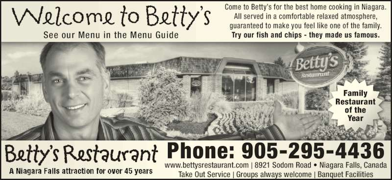 Betty's Restaurant (905-295-4436) - Annonce illustrée======= - Family Restaurant of the Year Come to Betty's for the best home cooking in Niagara. All served in a comfortable relaxed atmosphere, guaranteed to make you feel like one of the family. Try our fish and chips - they made us famous.See our Menu in the Menu Guide Phone: 905-295-4436 www.bettysrestaurant.com | 8921 Sodom Road • Niagara Falls, Canada Take Out Service | Groups always welcome | Banquet Facilities