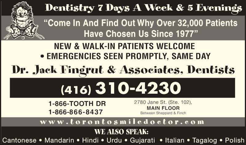 "Dr Jack Fingrut & Associates-Dentists (416-748-3353) - Display Ad - w w w . t o r o n t o s m i l e d o c t o r . c o m Dentistry 7 Days A Week & 5 Evenings ""Come In And Find Out Why Over 32,000 Patients Have Chosen Us Since 1977"" Cantonese • Mandarin • Hindi • Urdu • Gujarati  • Italian • Tagalog • Polish WE ALSO SPEAK: NEW & WALK-IN PATIENTS WELCOME  • EMERGENCIES SEEN PROMPTLY, SAME DAY 1-866-TOOTH DR 1-866-866-8437 2780 Jane St. (Ste. 102), MAIN FLOOR Between Sheppard & Finch Dr. Jack Fingrut & Associates, Dentists (416) 310-4230"
