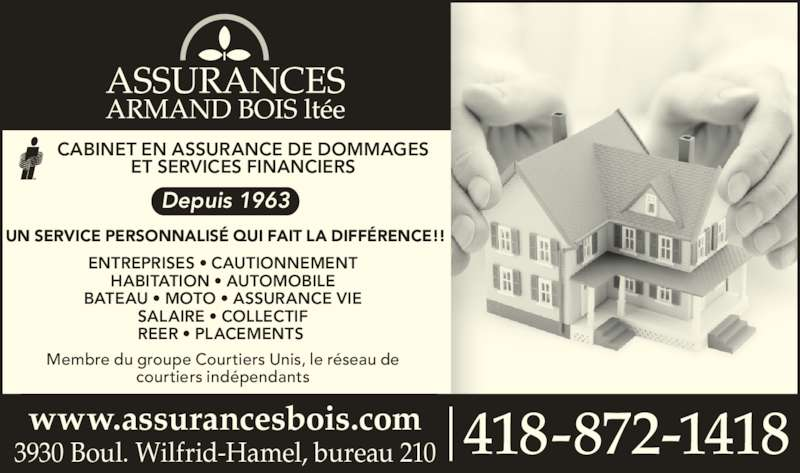 Assurances Armand Bois Ltée (418-872-1418) - Annonce illustrée======= - CABINET EN ASSURANCE DE DOMMAGES ET SERVICES FINANCIERS UN SERVICE PERSONNALISÉ QUI FAIT LA DIFFÉRENCE!! ENTREPRISES • CAUTIONNEMENT HABITATION • AUTOMOBILE BATEAU • MOTO • ASSURANCE VIE SALAIRE • COLLECTIF REER • PLACEMENTS  Membre du groupe Courtiers Unis, le réseau de courtiers indépendants 418-872-14183930 Boul. Wilfrid-Hamel, bureau 210www.assurancesbois.com Depuis 1963