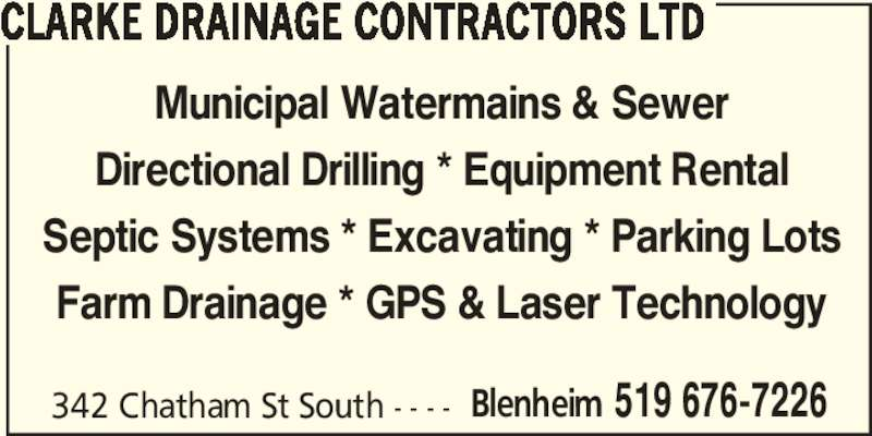 Clarke Drainage Contractors Ltd (519-676-7226) - Display Ad - CLARKE DRAINAGE CONTRACTORS LTD 342 Chatham St South - - - - Blenheim 519 676-7226 Municipal Watermains & Sewer Directional Drilling * Equipment Rental Septic Systems * Excavating * Parking Lots Farm Drainage * GPS & Laser Technology CLARKE DRAINAGE CONTRACTORS LTD 342 Chatham St South - - - - Blenheim 519 676-7226 Municipal Watermains & Sewer Directional Drilling * Equipment Rental Septic Systems * Excavating * Parking Lots Farm Drainage * GPS & Laser Technology