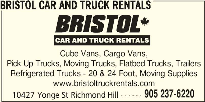 Bristol Truck Rentals (905-237-6220) - Display Ad - 905 237-6220 BRISTOL CAR AND TRUCK RENTALS Cube Vans, Cargo Vans, Pick Up Trucks, Moving Trucks, Flatbed Trucks, Trailers Refrigerated Trucks - 20 & 24 Foot, Moving Supplies www.bristoltruckrentals.com 10427 Yonge St Richmond Hill - - - - - -