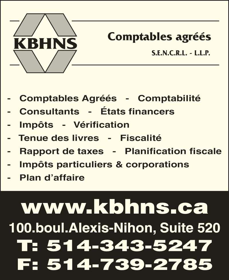 KBHNS Comptables Agréés (514-343-5247) - Annonce illustrée======= - KBHNS Comptables agréés S.E.N.C.R.L. - L.L.P. 100.boul.Alexis-Nihon, Suite 520 www.kbhns.ca T: 514-343-5247 F: 514-739-2785 -   Comptables Agréés   -   Comptabilité -   Consultants   -   États financers -   Impôts   -   Vérification -   Tenue des livres   -   Fiscalité -   Rapport de taxes   -   Planification fiscale -   Impôts particuliers & corporations -   Plan d'affaire