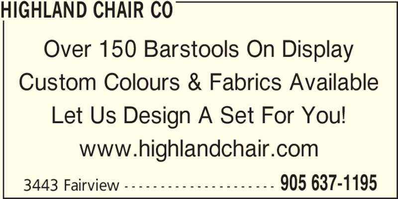 Highland Chair Co (905-637-1195) - Display Ad - HIGHLAND CHAIR CO Over 150 Barstools On Display Custom Colours & Fabrics Available Let Us Design A Set For You! www.highlandchair.com 3443 Fairview - - - - - - - - - - - - - - - - - - - - - 905 637-1195 3443 Fairview - - - - - - - - - - - - - - - - - - - - - 905 637-1195 HIGHLAND CHAIR CO Over 150 Barstools On Display Custom Colours & Fabrics Available Let Us Design A Set For You! www.highlandchair.com