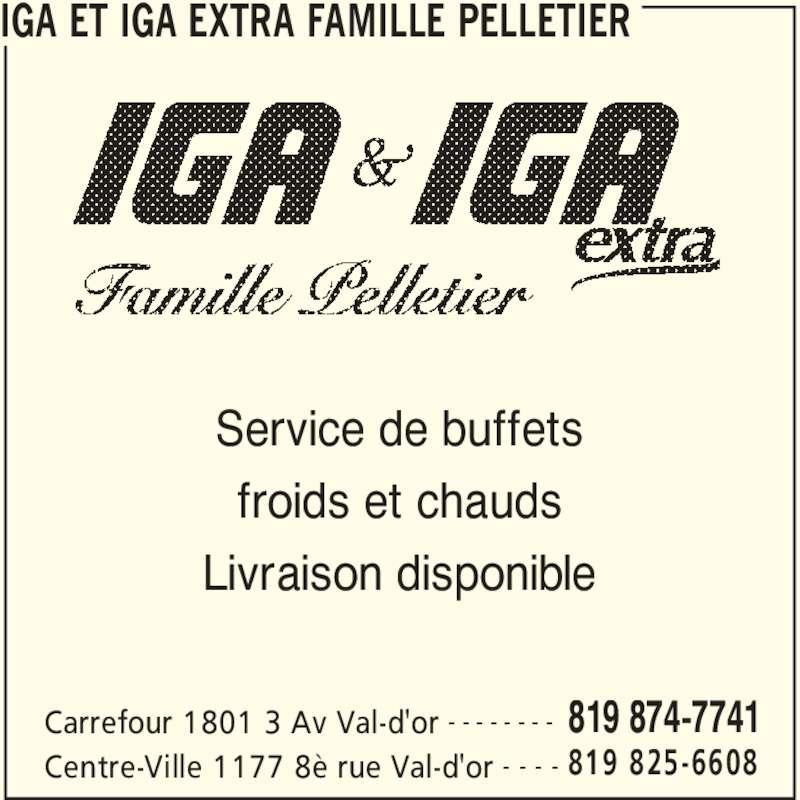 IGA Extra (819-874-7741) - Annonce illustrée======= - IGA ET IGA EXTRA FAMILLE PELLETIER Carrefour 1801 3 Av Val-d'or 819 874-7741- - - - - - - - Centre-Ville 1177 8è rue Val-d'or 819 825-6608- - - - Service de buffets froids et chauds Livraison disponible