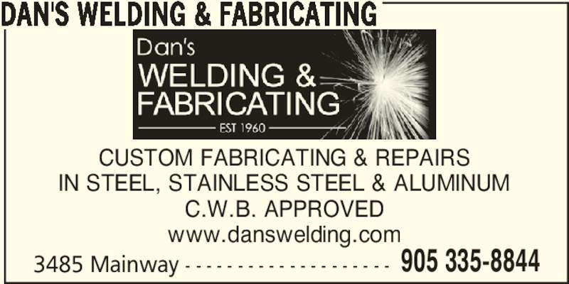 Dan's Welding & Fabricating (905-335-8844) - Display Ad - 3485 Mainway - - - - - - - - - - - - - - - - - - - - 905 335-8844 CUSTOM FABRICATING & REPAIRS IN STEEL, STAINLESS STEEL & ALUMINUM C.W.B. APPROVED www.danswelding.com DAN'S WELDING & FABRICATING