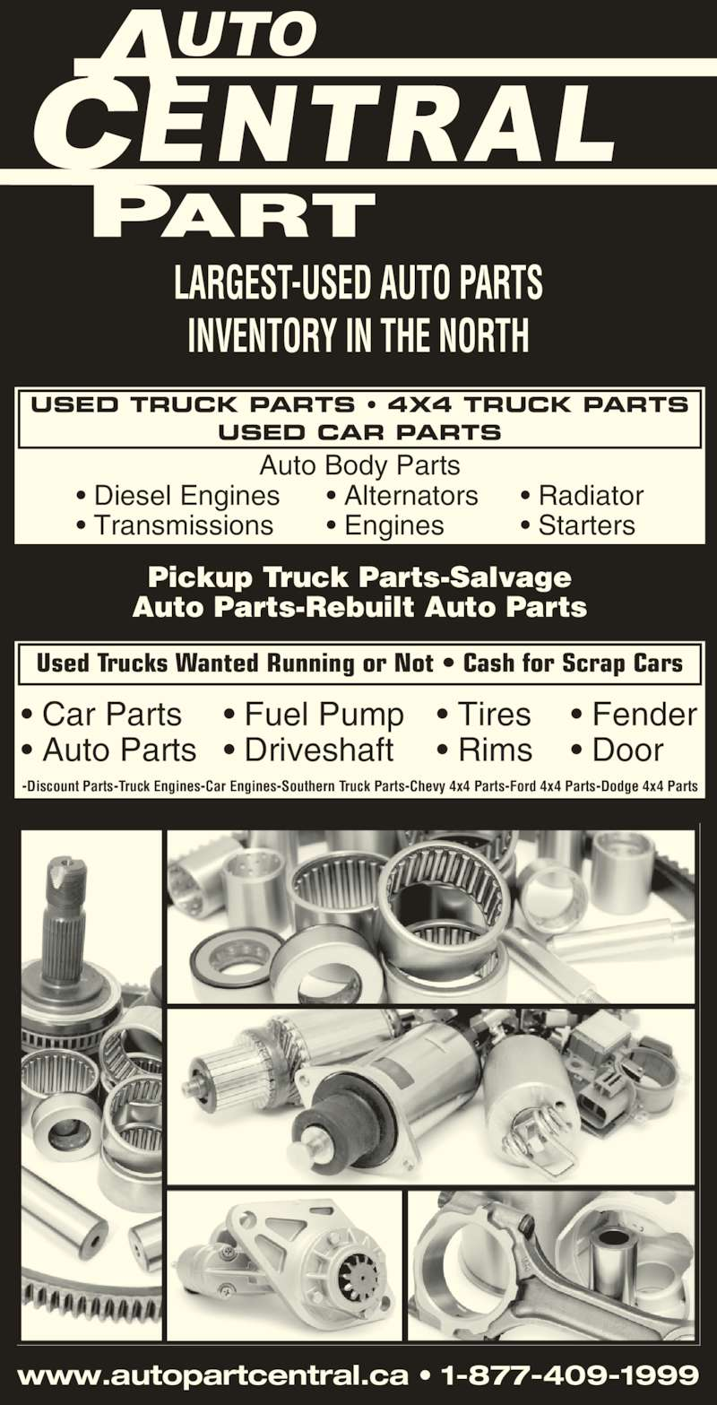 Auto Part Central (705-474-7130) - Display Ad - LARGEST-USED AUTO PARTS INVENTORY IN THE NORTH www.autopartcentral.ca • 1-877-409-1999 Pickup Truck Parts-Salvage Auto Parts-Rebuilt Auto Parts -Discount Parts-Truck Engines-Car Engines-Southern Truck Parts-Chevy 4x4 Parts-Ford 4x4 Parts-Dodge 4x4 Parts USED TRUCK PARTS • 4X4 TRUCK PARTS USED CAR PARTS Used Trucks Wanted Running or Not • Cash for Scrap Cars Auto Body Parts • Diesel Engines • Transmissions • Alternators • Engines • Radiator • Starters • Car Parts • Auto Parts • Tires • Rims • Fuel Pump • Driveshaft • Fender • Door