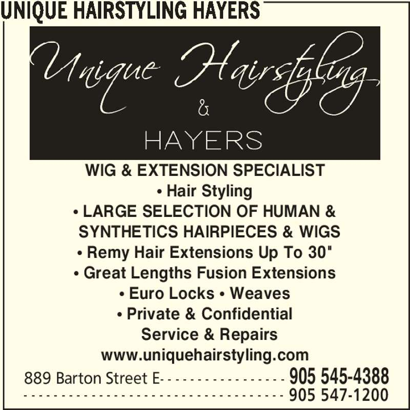 "Unique Hairstyling Hayers (905-545-4388) - Display Ad - UNIQUE HAIRSTYLING HAYERS 889 Barton Street E- - - - - - - - - - - - - - - - - 905 545-4388 - - - - - - - - - - - - - - - - - - - - - - - - - - - - - - - - - - - 905 547-1200 WIG & EXTENSION SPECIALIST π Hair Styling π LARGE SELECTION OF HUMAN &   SYNTHETICS HAIRPIECES & WIGS π Remy Hair Extensions Up To 30"" π Great Lengths Fusion Extensions π Euro Locks π Weaves π Private & Confidential   Service & Repairs www.uniquehairstyling.com UNIQUE HAIRSTYLING HAYERS 889 Barton Street E- - - - - - - - - - - - - - - - - 905 545-4388 - - - - - - - - - - - - - - - - - - - - - - - - - - - - - - - - - - - 905 547-1200 WIG & EXTENSION SPECIALIST π Hair Styling π LARGE SELECTION OF HUMAN &   SYNTHETICS HAIRPIECES & WIGS π Remy Hair Extensions Up To 30"" π Great Lengths Fusion Extensions π Euro Locks π Weaves π Private & Confidential   Service & Repairs www.uniquehairstyling.com"
