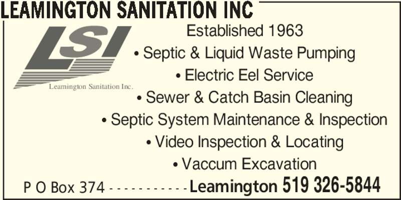 Leamington Sanitation Inc (519-326-5844) - Display Ad - Leamington Sanitation Inc. P O Box 374 - - - - - - - - - - -Leamington 519 326-5844 LEAMINGTON SANITATION INC Established 1963 π Septic & Liquid Waste Pumping π Electric Eel Service π Sewer & Catch Basin Cleaning π Septic System Maintenance & Inspection π Vaccum Excavation π Video Inspection & Locating
