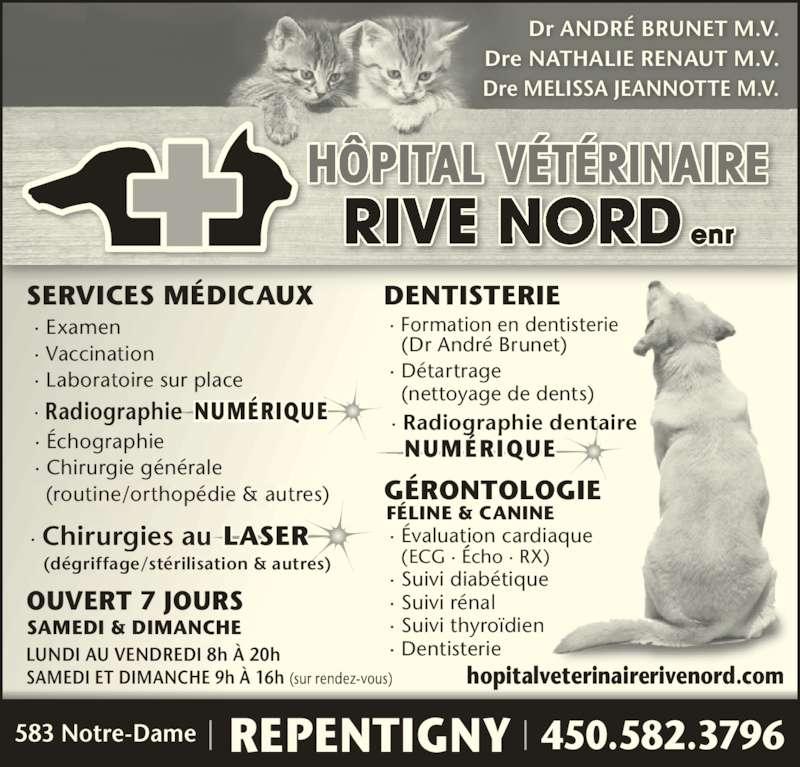 Hôpital Vétérinaire Rive-Nord (450-582-3796) - Annonce illustrée======= - SERVICES MÉDICAUX DENTISTERIE GÉRONTOLOGIE · Examen · Vaccination · Laboratoire sur place · Formation en dentisterie    (Dr André Brunet) · Détartrage   (nettoyage de dents) LASER · Évaluation cardiaque   (ECG · Écho · RX) · Suivi diabétique · Suivi rénal · Suivi thyroïdien · Dentisterie FÉLINE & CANINE · Chirurgies au  (dégriffage/stérilisation & autres) Dr ANDRÉ BRUNET M.V. Dre NATHALIE RENAUT M.V. Dre MELISSA JEANNOTTE M.V. RIVE NORD enr HÔPITAL VÉTÉRINAIRE OUVERT 7 JOURS SAMEDI & DIMANCHE LUNDI AU VENDREDI 8h À 20h SAMEDI ET DIMANCHE 9h À 16h (sur rendez-vous)   NUMÉRIQUE   NUMÉRIQUE hopitalveterinairerivenord.com  450.582.3796583 Notre-Dame REPENTIGNY · Radiographie dentaire · Échographie · Chirurgie générale  (routine/orthopédie & autres) · Radiographie