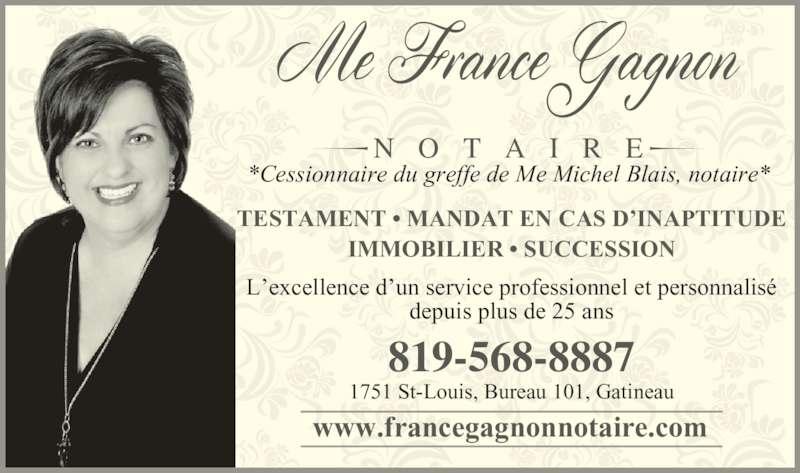 France Gagnon Notaire (819-568-8887) - Annonce illustrée======= - TESTAMENT • MANDAT EN CAS D'INAPTITUDE IMMOBILIER • SUCCESSION L'excellence d'un service professionnel et personnalisé depuis plus de 25 ans 1751 St-Louis, Bureau 101, Gatineau 819-568-8887 *Cessionnaire du greffe de Me Michel Blais, notaire* N O T A I R E www.francegagnonnotaire.com