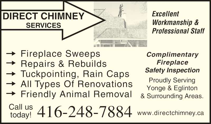 Direct Chimney Services (416-710-2070) - Display Ad - DIRECT CHIMNEY SERVICES Excellent Workmanship & Professional Staff Call us today! 416-248-7884 Complimentary Fireplace Safety Inspection Proudly Serving Yonge & Eglinton & Surrounding Areas. Fireplace Sweeps Repairs & Rebuilds Tuckpointing, Rain Caps All Types Of Renovations Friendly Animal Removal www.directchimney.ca