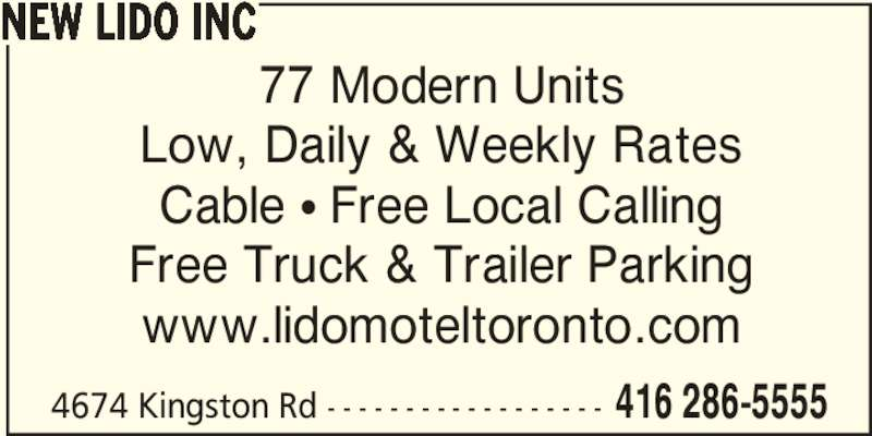New Lido Inc (416-286-5555) - Annonce illustrée======= - 4674 Kingston Rd - - - - - - - - - - - - - - - - - - 416 286-5555 NEW LIDO INC 77 Modern Units Low, Daily & Weekly Rates Cable π Free Local Calling Free Truck & Trailer Parking www.lidomoteltoronto.com