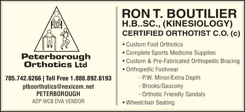 Peterborough Orthotics Ltd (705-742-6266) - Display Ad - • Custom Foot Orthotics • Complete Sports Medicine Supplies • Custom & Pre-Fabricated Orthopedic Bracing • Orthopedic Footwear           - P.W. Minor/Extra Depth           - Brooks/Saucony           - Orthotic Friendly Sandals • Wheelchair Seating 705.742.6266 | Toll Free 1.888.892.6193 PETERBOROUGH ADP WCB DVA VENDOR