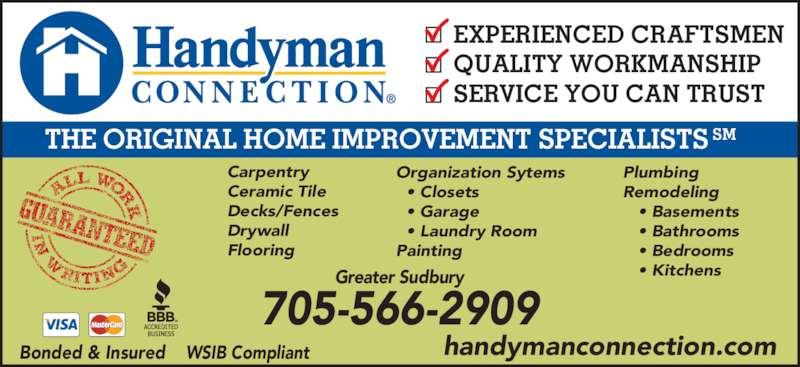Handyman Connection (705-566-2909) - Display Ad - THE ORIGINAL HOME IMPROVEMENT SPECIALISTS SM EXPERIENCED CRAFTSMEN QUALITY WORKMANSHIP SERVICE YOU CAN TRUST Carpentry Ceramic Tile Decks/Fences Drywall Flooring Organization Sytems   • Closets   • Garage   • Laundry Room Painting Plumbing Remodeling    • Basements    • Bathrooms    • Bedrooms    • KitchensGreater Sudbury 705-566-2909 Bonded & Insured    WSIB Compliant handymanconnection.com