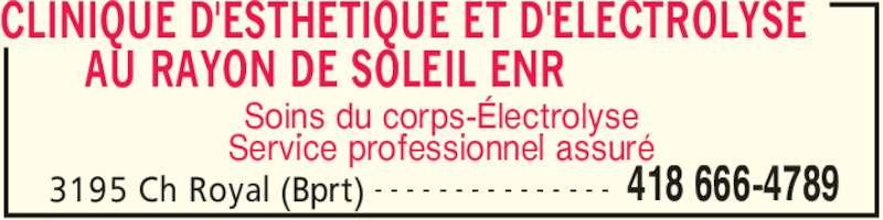 Clinique d'Esthétique et d'Electrolyse au RayonDe Soleil Enr (418-666-4789) - Annonce illustrée======= - CLINIQUE D'ESTHETIQUE ET D'ELECTROLYSE        AU RAYON DE SOLEIL ENR  3195 Ch Royal (Bprt) 418 666-4789- - - - - - - - - - - - - - - Soins du corps-Électrolyse Service professionnel assuré