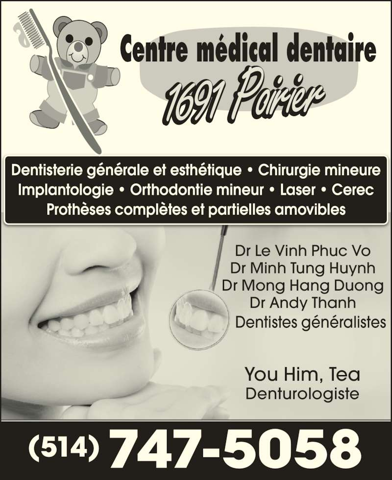 Centre Médical Dentaire (514-747-5058) - Annonce illustrée======= - Implantologie • Orthodontie mineur • Laser • Cerec Prothèses complètes et partielles amovibles 747-5058(514) Dr Le Vinh Phuc Vo Dr Minh Tung Huynh Dr Mong Hang Duong Dr Andy Thanh Dentistes généralistes You Him, Tea Denturologiste Dentisterie générale et esthétique • Chirurgie mineure