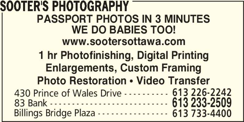 Sooter's Photography (613-233-2509) - Display Ad - SOOTER'S PHOTOGRAPHY PASSPORT PHOTOS IN 3 MINUTES WE DO BABIES TOO! www.sootersottawa.com 1 hr Photofinishing, Digital Printing Enlargements, Custom Framing Photo Restoration π Video Transfer 430 Prince of Wales Drive - - - - - - - - - - 613 233-250983 Bank - - - - - - - - - - - - - - - - - - - - - - - - - - - 613 226-2242 Billings Bridge Plaza - - - - - - - - - - - - - - - - 613 733-4400 SOOTER'S PHOTOGRAPHY PASSPORT PHOTOS IN 3 MINUTES WE DO BABIES TOO! www.sootersottawa.com 1 hr Photofinishing, Digital Printing Enlargements, Custom Framing Photo Restoration π Video Transfer 430 Prince of Wales Drive - - - - - - - - - - 613 233-250983 Bank - - - - - - - - - - - - - - - - - - - - - - - - - - - 613 226-2242 Billings Bridge Plaza - - - - - - - - - - - - - - - - 613 733-4400