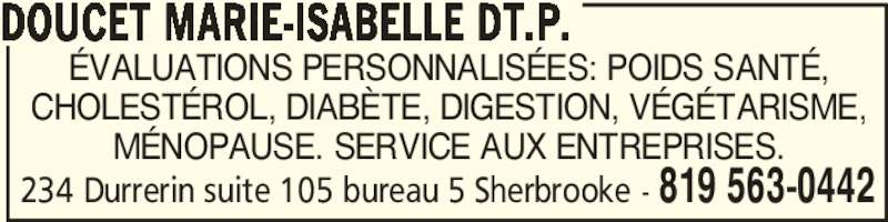 Doucet Marie-Isabelle Dt.P. (819-563-0442) - Annonce illustrée======= - ÉVALUATIONS PERSONNALISÉES: POIDS SANTÉ, CHOLESTÉROL, DIABÈTE, DIGESTION, VÉGÉTARISME, MÉNOPAUSE. SERVICE AUX ENTREPRISES. DOUCET MARIE-ISABELLE DT.P. 819 563-0442234 Durrerin suite 105 bureau 5 Sherbrooke -