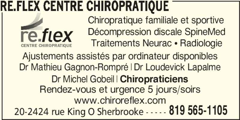 Ré.flex Centre Chiropratique (819-565-1105) - Annonce illustrée======= - 20-2424 rue King O Sherbrooke - - - - - 819 565-1105 RÉ.FLEX CENTRE CHIROPRATIQUE www.chiroreflex.com Chiropratique familiale et sportive Décompression discale SpineMed Traitements Neurac π Radiologie Dr Mathieu Gagnon-Rompré | Dr Loudevick Lapalme Dr Michel Gobeil | Chiropraticiens Rendez-vous et urgence 5 jours/soirs Ajustements assistés par ordinateur disponibles CENTRE CHIROPRATIQUE