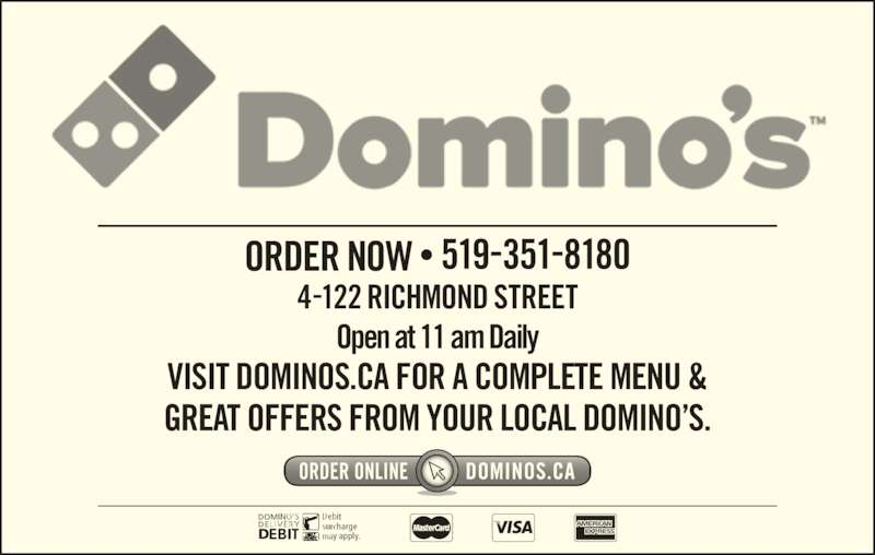 Domino's Pizza (519-351-8180) - Annonce illustrée======= - ORDER NOW • 519-351-8180 4-122 RICHMOND STREET Open at 11 am Daily VISIT DOMINOS.CA FOR A COMPLETE MENU & GREAT OFFERS FROM YOUR LOCAL DOMINO'S. it harge y apply. DOM DE