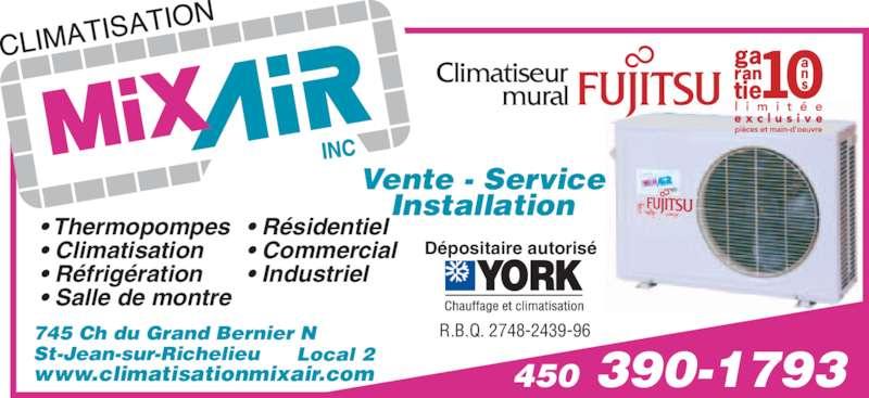 Climatisation Mixair Inc (450-347-8869) - Annonce illustrée======= - Climatiseur mural 450 390-1793 Vente - Service Installation • Thermopompes • Climatisation • Réfrigération • Salle de montre • Résidentiel • Commercial 745 Ch du Grand Bernier N St-Jean-sur-Richelieu www.climatisationmixair.com Dépositaire autorisé • Industriel R.B.Q. 2748-2439-96 Local 2