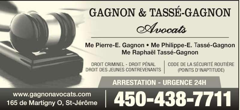 Gagnon & Tassé-Gagnon Avocats (450-438-7711) - Annonce illustrée======= - Avo GAGNON & TASSÉ-GAGNON Me Pierre-E. Gagnon • Me Philippe-E. assé-Gagnon Me Raphaël assé-Gagnon ARRESTATION - URGENCE 24H DROIT CRIMINEL - DROIT PÉNAL DROIT DES JEUNES CONTREVENANTS CODE DE LA SÉCURITÉ ROUTIÈRE (POINTS D'INAPTITUDE) 450-438-7711www.gagnonavocats.com165 de Martigny O, St-Jérôme