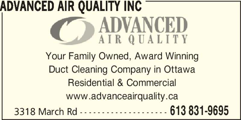 Advanced Air Quality Inc (613-831-9695) - Display Ad - Your Family Owned, Award Winning Duct Cleaning Company in Ottawa Residential & Commercial www.advanceairquality.ca 3318 March Rd - - - - - - - - - - - - - - - - - - - - 613 831-9695 ADVANCED AIR QUALITY INC