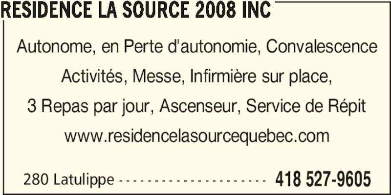 Résidence la Source 2008 Inc (418-527-9605) - Annonce illustrée======= - RESIDENCE LA SOURCE 2008 INC 280 Latulippe - - - - - - - - - - - - - - - - - - - - - 418 527-9605 Autonome, en Perte d'autonomie, Convalescence Activités, Messe, Infirmière sur place, 3 Repas par jour, Ascenseur, Service de Répit www.residencelasourcequebec.com