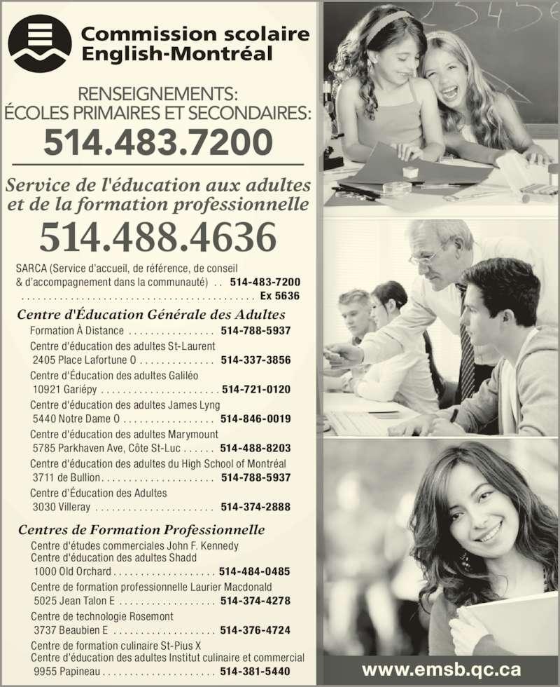 English Montreal School Board (514-483-7200) - Display Ad - www.emsb.qc.ca RENSEIGNEMENTS: ÉCOLES PRIMAIRES ET SECONDAIRES: Service de l'éducation aux adultes et de la formation professionnelle 514.488.4636 514.483.7200 SARCA (Service d'accueil, de référence, de conseil & d'accompagnement dans la communauté) . . 514-483-7200 . . . . . . . . . . . . . . . . . . . . . . . . . . . . . . . . . . . . . . . . . . . Ex 5636 Formation À Distance . . . . . . . . . . . . . . . . 514-788-5937 Centre d'éducation des adultes St-Laurent  2405 Place Lafortune O . . . . . . . . . . . . . . 514-337-3856 Centre d'Éducation des adultes Galiléo  10921 Gariépy . . . . . . . . . . . . . . . . . . . . . . 514-721-0120 Centre d'éducation des adultes James Lyng  5440 Notre Dame O . . . . . . . . . . . . . . . . . 514-846-0019 Centre d'éducation des adultes Marymount  5785 Parkhaven Ave, Côte St-Luc . . . . . . 514-488-8203 Centre d'éducation des adultes du High School of Montréal  3711 de Bullion . . . . . . . . . . . . . . . . . . . . . 514-788-5937 Centre d'Éducation des Adultes  3030 Villeray . . . . . . . . . . . . . . . . . . . . . . 514-374-2888 Centre d'Éducation Générale des Adultes Centre d'études commerciales John F. Kennedy Centre d'éducation des adultes Shadd  1000 Old Orchard . . . . . . . . . . . . . . . . . . . 514-484-0485 Centre de formation professionnelle Laurier Macdonald  5025 Jean Talon E . . . . . . . . . . . . . . . . . . 514-374-4278 Centre de technologie Rosemont  3737 Beaubien E . . . . . . . . . . . . . . . . . . . 514-376-4724 Centre de formation culinaire St-Pius X Centre d'éducation des adultes Institut culinaire et commercial  9955 Papineau . . . . . . . . . . . . . . . . . . . . . 514-381-5440 Centres de Formation Professionnelle