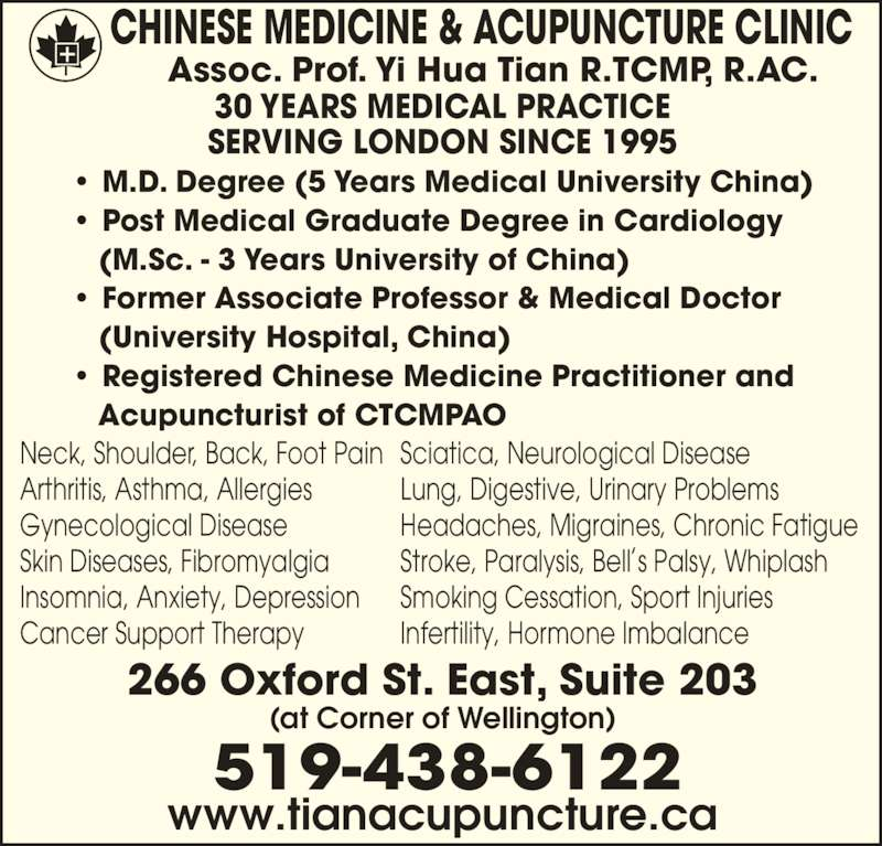 Chinese Medicine & Acupuncture Clinic (519-438-6122) - Display Ad - • M.D. Degree (5 Years Medical University China) • Post Medical Graduate Degree in Cardiology    (M.Sc. - 3 Years University of China) • Former Associate Professor & Medical Doctor    (University Hospital, China) • Registered Chinese Medicine Practitioner and    Acupuncturist of CTCMPAO Neck, Shoulder, Back, Foot Pain  Arthritis, Asthma, Allergies  Gynecological Disease Skin Diseases, Fibromyalgia  Insomnia, Anxiety, Depression Cancer Support Therapy    Sciatica, Neurological Disease   Lung, Digestive, Urinary Problems  Headaches, Migraines, Chronic Fatigue  Stroke, Paralysis, Bell s Palsy, Whiplash Smoking Cessation, Sport Injuries  Infertility, Hormone Imbalance  30 YEARS MEDICAL PRACTICE SERVING LONDON SINCE 1995 Assoc. Prof. Yi Hua Tian R.TCMP, R.AC. CHINESE MEDICINE & ACUPUNCTURE CLINIC 266 Oxford St. East, Suite 203 (at Corner of Wellington) 519-438-6122 www.tianacupuncture.ca