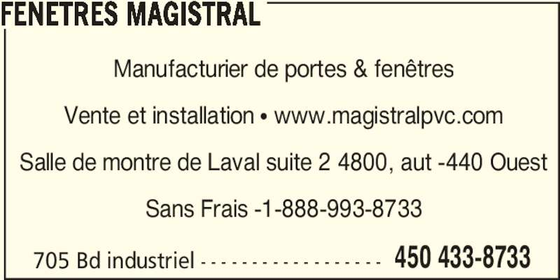 Fenêtres Magistral (450-433-8733) - Annonce illustrée======= - 705 Bd industriel - - - - - - - - - - - - - - - - - - 450 433-8733 FENETRES MAGISTRAL Manufacturier de portes & fenêtres Vente et installation • www.magistralpvc.com Salle de montre de Laval suite 2 4800, aut -440 Ouest Sans Frais -1-888-993-8733