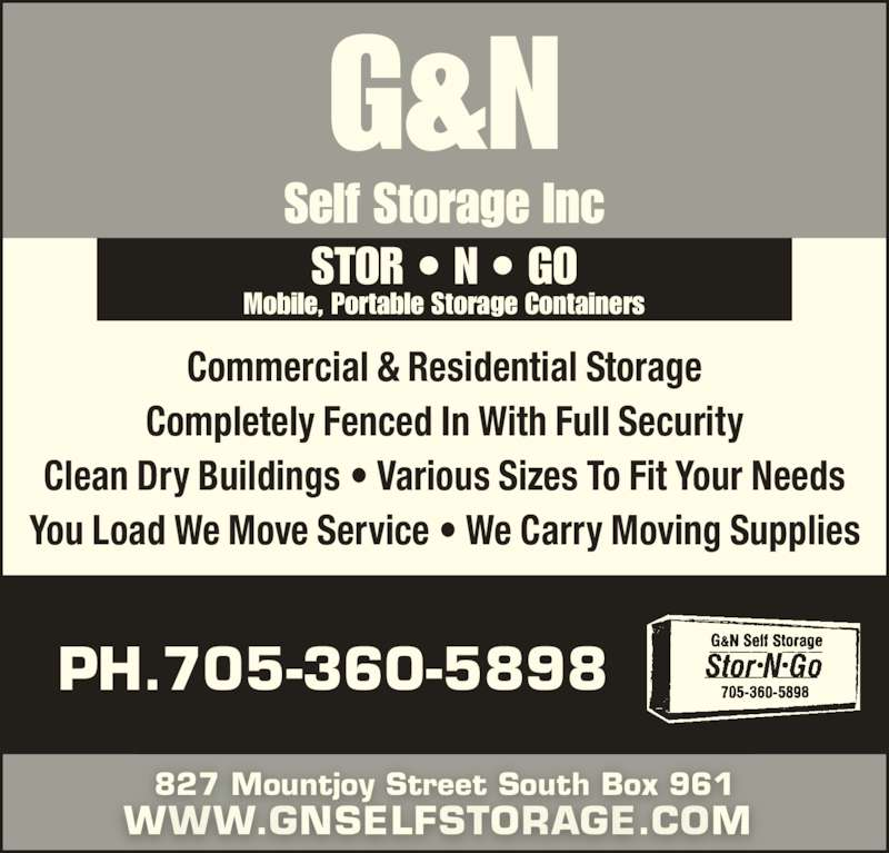 G & N Self Storage (705-360-5898) - Display Ad - Commercial & Residential Storage Completely Fenced In With Full Security Clean Dry Buildings • Various Sizes To Fit Your Needs You Load We Move Service • We Carry Moving Supplies WWW.GNSELFSTORAGE.COM  STOR • N • GO Mobile, Portable Storage Containers 827 Mountjoy Street South Box 961 PH.705-360-5898