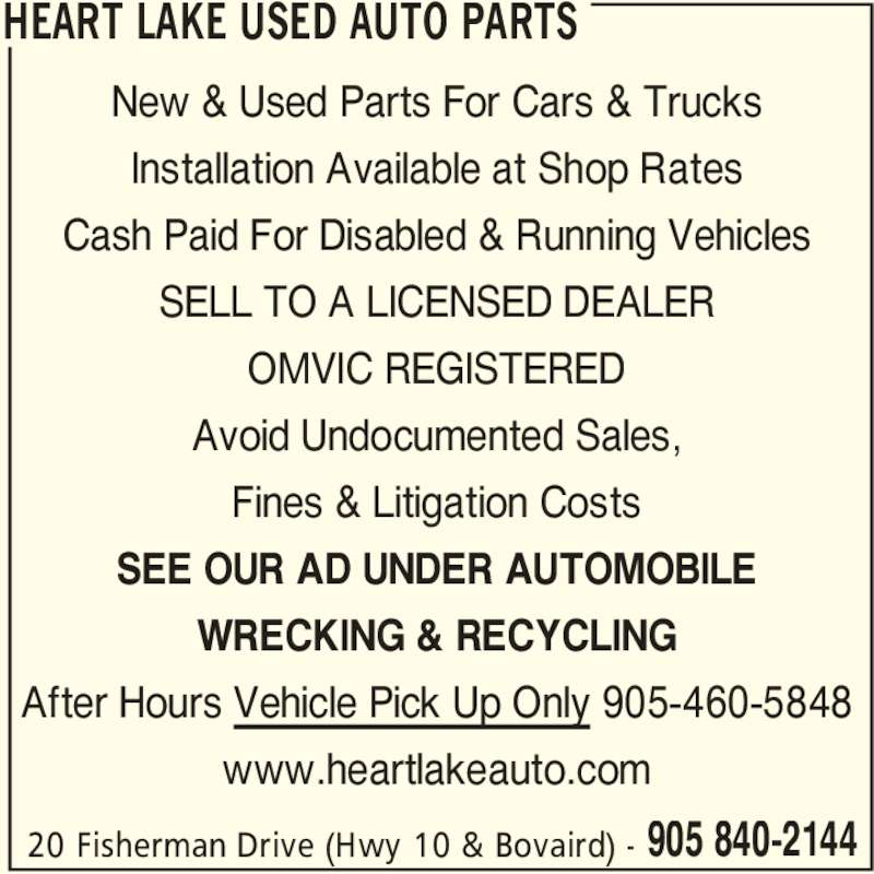 Heart Lake Used Auto Parts (905-840-2144) - Display Ad - HEART LAKE USED AUTO PARTS 20 Fisherman Drive (Hwy 10 & Bovaird) - 905 840-2144 New & Used Parts For Cars & Trucks Installation Available at Shop Rates Cash Paid For Disabled & Running Vehicles SELL TO A LICENSED DEALER OMVIC REGISTERED Avoid Undocumented Sales, Fines & Litigation Costs SEE OUR AD UNDER AUTOMOBILE WRECKING & RECYCLING After Hours Vehicle Pick Up Only 905-460-5848 www.heartlakeauto.com