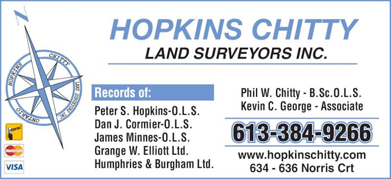 Hopkins Chitty Land Surveyors (613-384-9266) - Display Ad - Peter S. Hopkins-O.L.S. Dan J. Cormier-O.L.S. James Minnes-O.L.S. Grange W. Elliott Ltd. Humphries & Burgham Ltd. Phil W. Chitty - B.Sc.O.L.S. Kevin C. George - Associate www.hopkinschitty.com 634 - 636 Norris Crt LAND SURVEYORS INC. HOPKINS CHITTY 613-384-9266