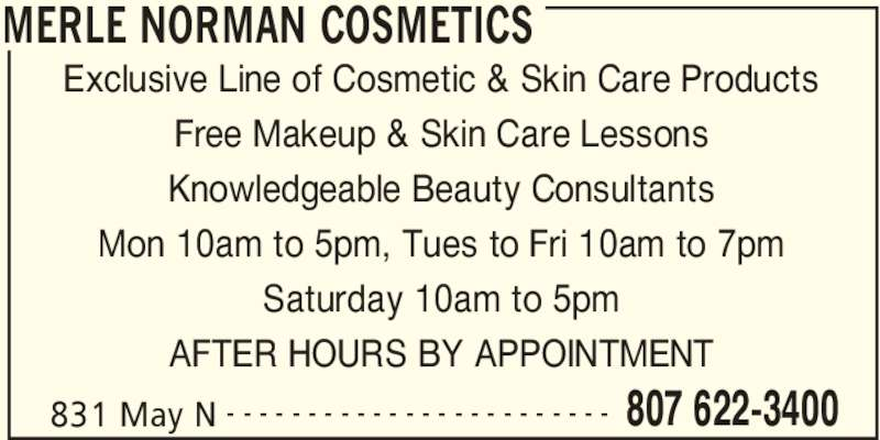Merle Norman Cosmetics (807-622-3400) - Display Ad - MERLE NORMAN COSMETICS 831 May N 807 622-3400- - - - - - - - - - - - - - - - - - - - - - - - Exclusive Line of Cosmetic & Skin Care Products Free Makeup & Skin Care Lessons Knowledgeable Beauty Consultants Mon 10am to 5pm, Tues to Fri 10am to 7pm Saturday 10am to 5pm AFTER HOURS BY APPOINTMENT