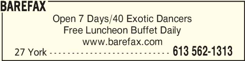 Barefax (613-562-1313) - Display Ad - 27 York - - - - - - - - - - - - - - - - - - - - - - - - - - - 613 562-1313 BAREFAX Open 7 Days/40 Exotic Dancers Free Luncheon Buffet Daily www.barefax.com