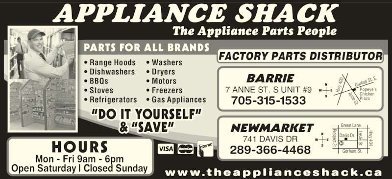 "The Appliance Shack (705-721-1731) - Display Ad - Hwy 404 BARRIE Green Lane The Appliance Parts People APPLIANCE SHACK PARTS FOR ALL BRANDS w w w. t h ea p p l i an c es h ac k . c a • Range Hoods  • Dishwashers • BBQs  • Stoves • Refrigerators  • Washers  • Dryers • Motors  • Freezers • Gas Appliances  NEWMARKET 741 DAVIS DR 289-366-4468 Prospect St. Davis Dr. Gorham St.  Leslie St.  7 ANNE ST. S UNIT #9 705-315-1533 Hw y 4 00 Anne St. Dunlo p St. E Popeye's Chicken Plaza FACTORY PARTS DISTRIBUTOR ""DO IT YOURSELF"" & ""SAVE"" HOURS Mon - Fri 9am - 6pm Open Saturday 
