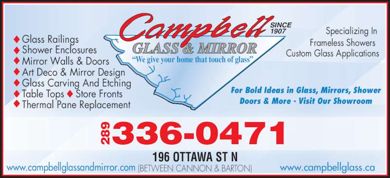 """Campbell Glass & Mirror (905-545-1222) - Display Ad - Specializing In Frameless Showers Custom Glass ApplicationsShower Enclosures Glass Railings Mirror Walls & Doors Art Deco & Mirror Design Glass Carving And Etching Table Tops    Store Fronts Thermal Pane Replacement For Bold Ideas in Glass, Mirrors, Shower Doors & More - Visit Our Showroom SINCE  1907 GLASS & MIRROR """"We give your home that touch of glass"""" 9336-0471289 196 OTTAWA ST N (BETWEEN CANNON & BARTON) www.campbellglass.cawww.campbellglassandmirror.com"""