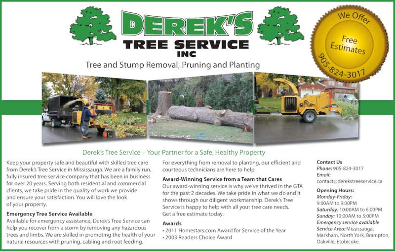 Derek's Tree Service Inc (905-824-3017) - Display Ad - Tree and Stump Removal, Pruning and Planting FreeEstimates We Offer 905-824-3017 Derek's Tree Service – Your Partner for a Safe, Healthy Property Contact Us Phone: 905-824-3017 Email: Opening Hours: Monday-Friday: 9:00AM to 9:00PM Saturday: 10:00AM to 6:00PM Sunday: 10:00AM to 5:00PM Emergency service available Service Area: Mississauga,  Markham, North York, Brampton, Oakville, Etobicoke. Keep your property safe and beautiful with skilled tree care  from Derek's Tree Service in Mississauga. We are a family run,  fully insured tree service company that has been in business  for over 20 years. Serving both residential and commercial  clients, we take pride in the quality of work we provide  and ensure your satisfaction. You will love the look  of your property. Emergency Tree Service Available Available for emergency assistance, Derek's Tree Service can  help you recover from a storm by removing any hazardous  trees and limbs. We are skilled in promoting the health of your  natural resources with pruning, cabling and root feeding.  For everything from removal to planting, our efficient and  courteous technicians are here to help. Award-Winning Service from a Team that Cares Our award-winning service is why we've thrived in the GTA  for the past 2 decades. We take pride in what we do and it  shows through our diligent workmanship. Derek's Tree  Service is happy to help with all your tree care needs.  Get a free estimate today. Awards • 2011 Homestars.com Award for Service of the Year • 2003 Readers Choice Award