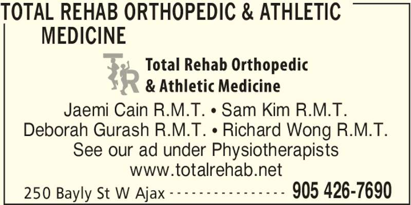 Total Rehab (905-426-7690) - Display Ad - TOTAL REHAB ORTHOPEDIC & ATHLETIC  MEDICINE  250 Bayly St W Ajax 905 426-7690- - - - - - - - - - - - - - - - Jaemi Cain R.M.T. • Sam Kim R.M.T. Deborah Gurash R.M.T. • Richard Wong R.M.T. See our ad under Physiotherapists www.totalrehab.net