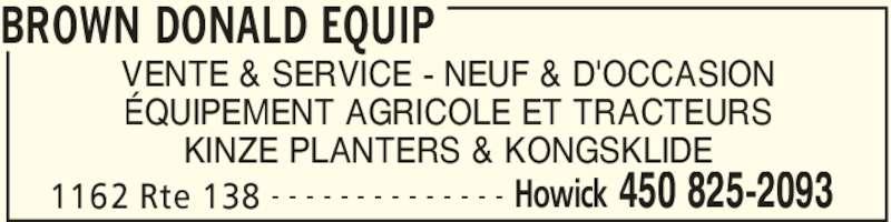 Brown Donald Equip (450-825-2093) - Annonce illustrée======= - BROWN DONALD EQUIP 1162 Rte 138 Howick 450 825-2093- - - - - - - - - - - - - - VENTE & SERVICE - NEUF & D'OCCASION ÉQUIPEMENT AGRICOLE ET TRACTEURS KINZE PLANTERS & KONGSKLIDE