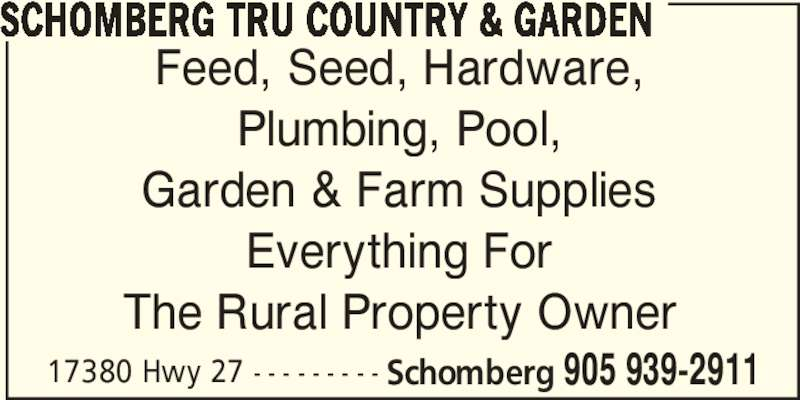 TRU Country & Garden (905-939-2911) - Display Ad - 17380 Hwy 27 - - - - - - - - - Schomberg 905 939-2911 SCHOMBERG TRU COUNTRY & GARDEN Feed, Seed, Hardware, Plumbing, Pool, Garden & Farm Supplies Everything For The Rural Property Owner 17380 Hwy 27 - - - - - - - - - Schomberg 905 939-2911 SCHOMBERG TRU COUNTRY & GARDEN Feed, Seed, Hardware, Plumbing, Pool, Garden & Farm Supplies Everything For The Rural Property Owner