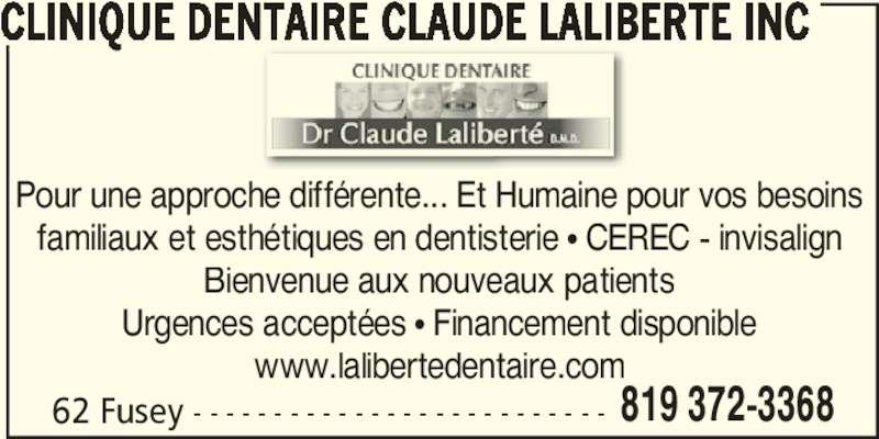 Clinique Dentaire Claude Laliberté (819-372-3368) - Annonce illustrée======= - CLINIQUE DENTAIRE CLAUDE LALIBERTÉ INC Pour une approche différente... Et Humaine pour vos besoins familiaux et esthétiques en dentisterie π CEREC - invisalign Bienvenue aux nouveaux patients Urgences acceptées π Financement disponible www.lalibertedentaire.com 62 Fusey - - - - - - - - - - - - - - - - - - - - - - - - - - 819 372-3368