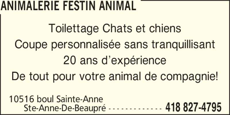 Animalerie Festin Animal (418-827-4795) - Annonce illustrée======= - Toilettage Chats et chiens Coupe personnalisée sans tranquillisant 20 ans d'expérience De tout pour votre animal de compagnie! ANIMALERIE FESTIN ANIMAL 418 827-4795 10516 boul Sainte-Anne        Ste-Anne-De-Beaupré - - - - - - - - - - - - -