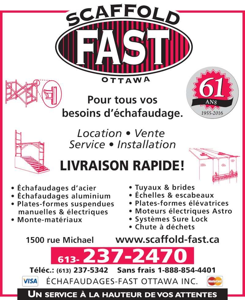 Echafaudages-Fast (Ottawa) Inc (613-237-2470) - Annonce illustrée======= - • Échafaudages d'acier • Échafaudages aluminium • Plates-formes suspendues    manuelles & électriques • Monte-matériaux • Tuyaux & brides • Échelles & escabeaux • Plates-formes élévatrices • Moteurs électriques Astro • Systèmes Sure Lock • Chute à déchets 1500 rue Michael         www.scaffold-fast.ca 613- 237-2470 Téléc.: (613) 237-5342 Sans frais 1-888-854-4401 ÉCHAFAUDAGES-FAST OTTAWA INC. Location • Vente  Service • Installation Pour tous vos besoins d'échafaudage. LIVRAISON RAPIDE!        ANS 1955-2016 61